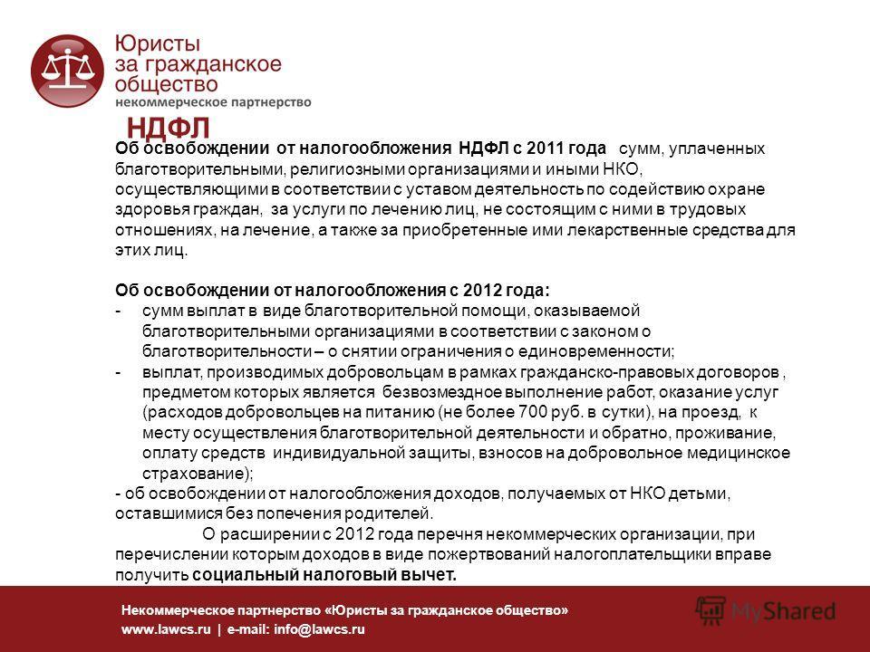 НДФЛ Некоммерческое партнерство «Юристы за гражданское общество» www.lawcs.ru | e-mail: info@lawcs.ru Об освобождении от налогообложения НДФЛ с 2011 года сумм, уплаченных благотворительными, религиозными организациями и иными НКО, осуществляющими в с