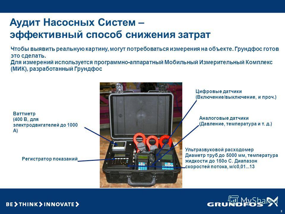 8 Аудит Насосных Систем – эффективный способ снижения затрат Чтобы выявить реальную картину, могут потребоваться измерения на объекте. Грундфос готов это сделать. Для измерений используется программно-аппаратный Мобильный Измерительный Комплекс (МИК)