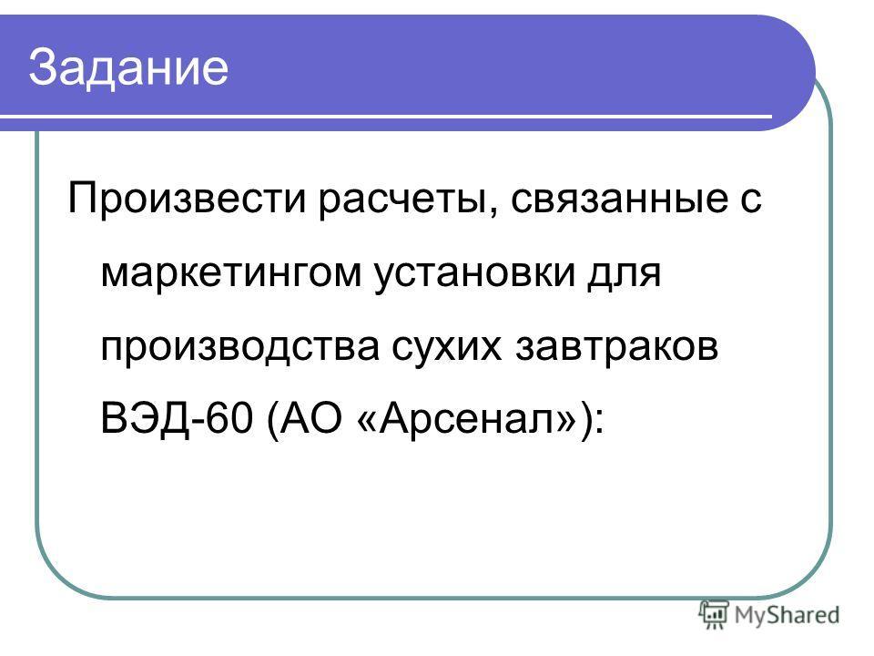 Задание Произвести расчеты, связанные с маркетингом установки для производства сухих завтраков ВЭД-60 (АО «Арсенал»):