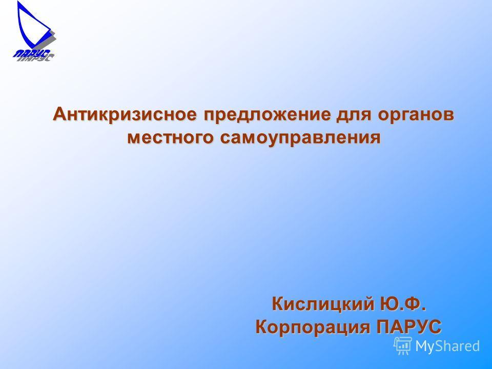 Антикризисное предложение для органов местного самоуправления Кислицкий Ю.Ф. Корпорация ПАРУС