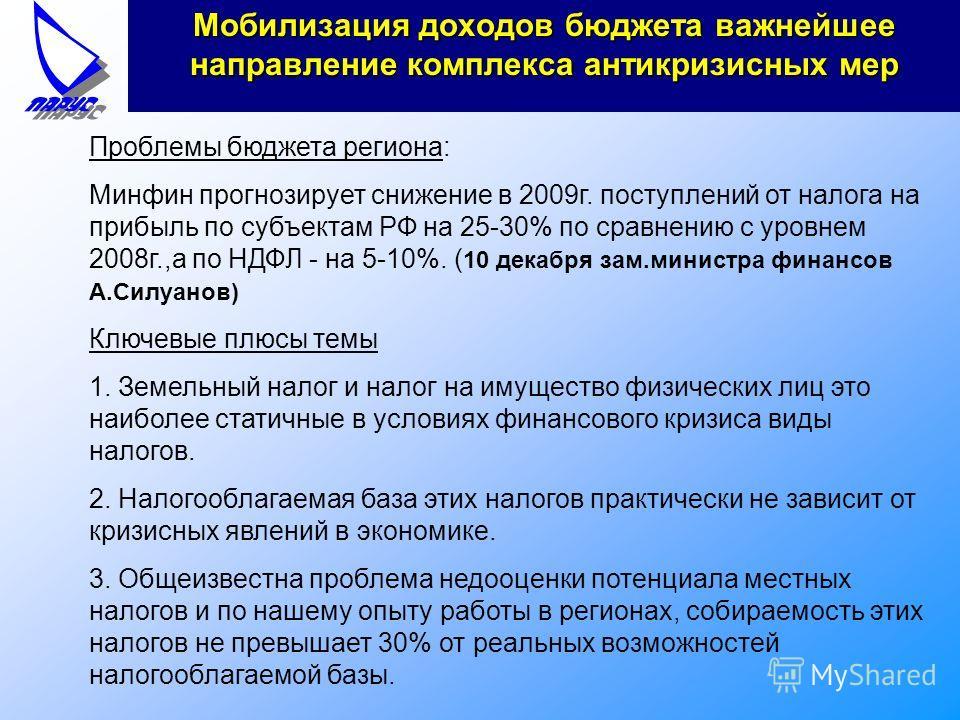 Мобилизация доходов бюджета важнейшее направление комплекса антикризисных мер Проблемы бюджета региона: Минфин прогнозирует снижение в 2009г. поступлений от налога на прибыль по субъектам РФ на 25-30% по сравнению с уровнем 2008г.,а по НДФЛ - на 5-10