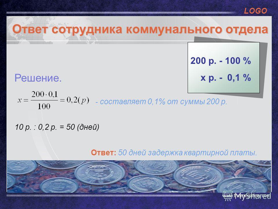 LOGO www.themegallery.com Ответ сотрудника коммунального отдела - составляет 0,1% от суммы 200 р. 10 р. : 0,2 р. = 50 (дней) Ответ: 50 дней задержка квартирной платы. Решение. 200 р. - 100 % х р. - 0,1 %
