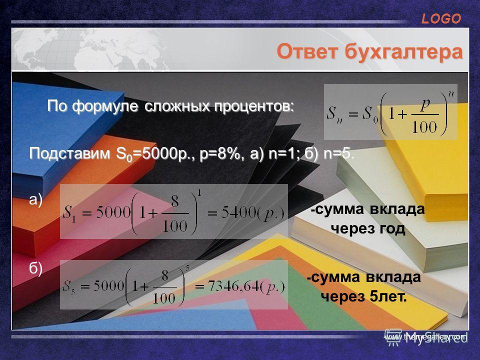 LOGO www.themegallery.com Ответ бухгалтера По формуле сложных процентов: Подставим S 0 =5000p., p=8%, a) n=1; б) n=5. а) б) - сумма вклада через год - сумма вклада через 5лет.