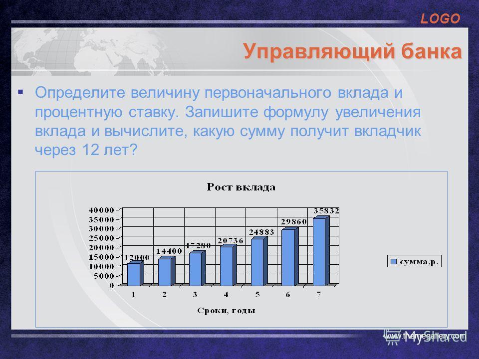 LOGO www.themegallery.com Управляющий банка Определите величину первоначального вклада и процентную ставку. Запишите формулу увеличения вклада и вычислите, какую сумму получит вкладчик через 12 лет?
