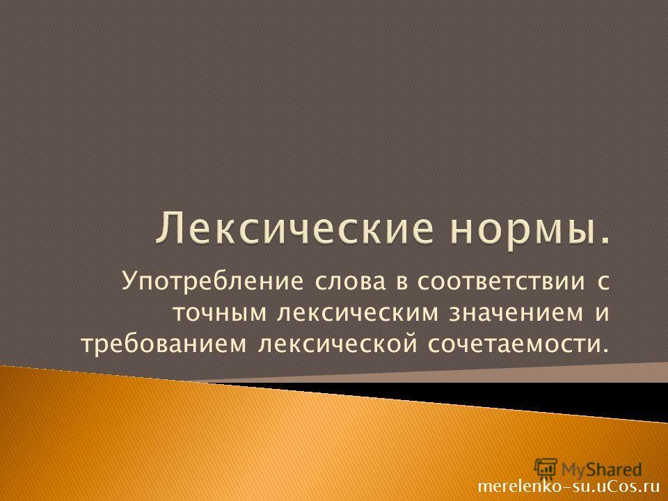 Употребление слова в соответствии с точным лексическим значением и требованием лексической сочетаемости. merelenko-su.uCos.ru