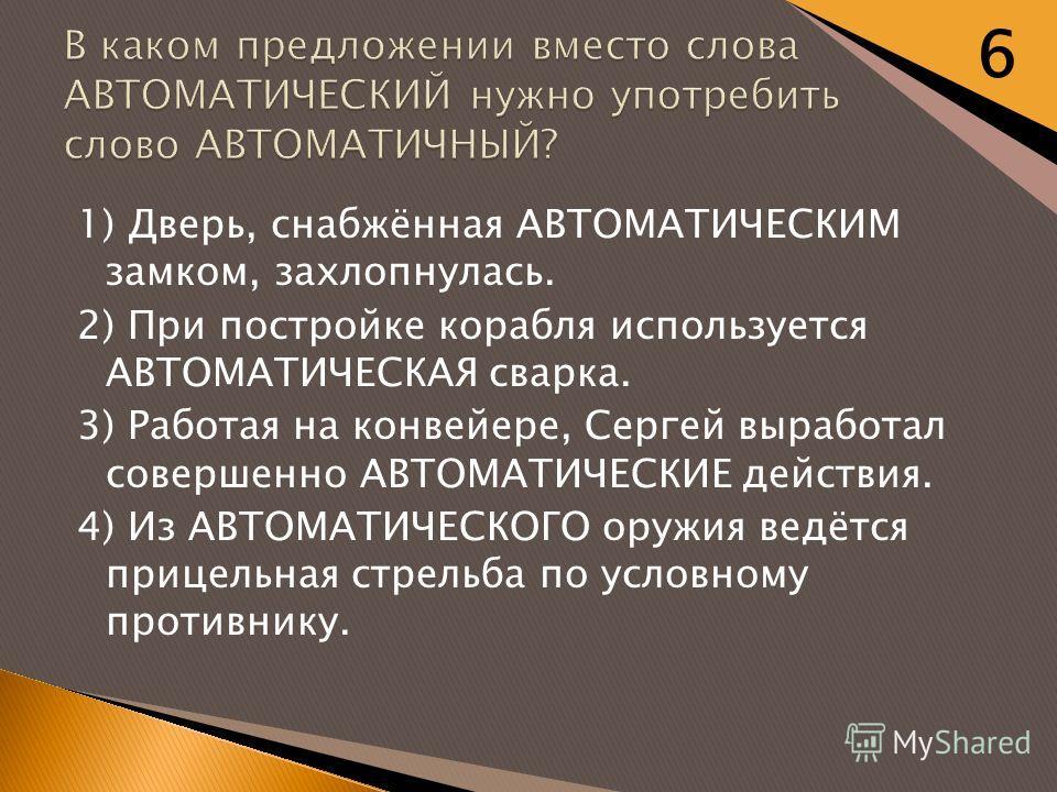 1) Дверь, снабжённая АВТОМАТИЧЕСКИМ замком, захлопнулась. 2) При постройке корабля используется АВТОМАТИЧЕСКАЯ сварка. 3) Работая на конвейере, Сергей выработал совершенно АВТОМАТИЧЕСКИЕ действия. 4) Из АВТОМАТИЧЕСКОГО оружия ведётся прицельная стрел