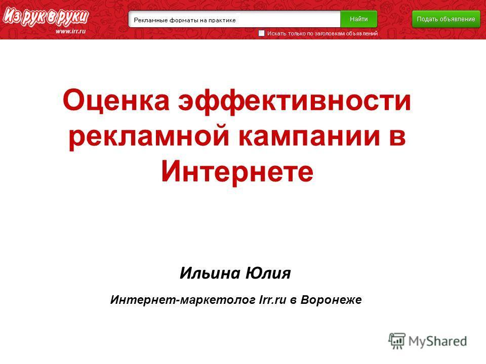 Оценка эффективности рекламной кампании в Интернете Ильина Юлия Интернет-маркетолог Irr.ru в Воронеже