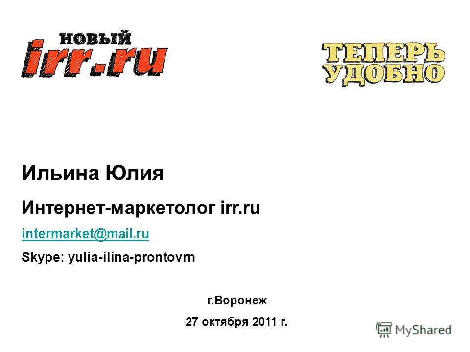 Ильина Юлия Интернет-маркетолог irr.ru intermarket@mail.ru Skype: yulia-ilina-prontovrn г.Воронеж 27 октября 2011 г.