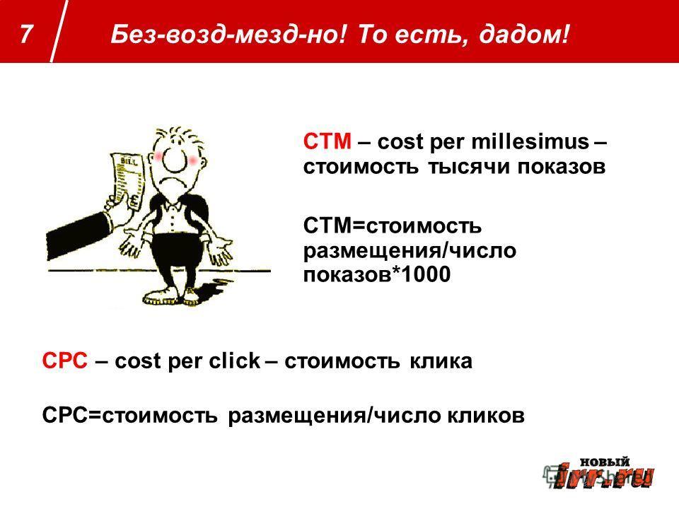 Далее определяем Без-возд-мезд-но! То есть, дадом!7 CTM – cost per millesimus – стоимость тысячи показов CTM=стоимость размещения/число показов*1000 CPC – cost per click – стоимость клика CPC=стоимость размещения/число кликов