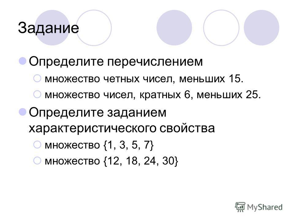 Задание Определите перечислением множество четных чисел, меньших 15. множество чисел, кратных 6, меньших 25. Определите заданием характеристического свойства множество {1, 3, 5, 7} множество {12, 18, 24, 30}