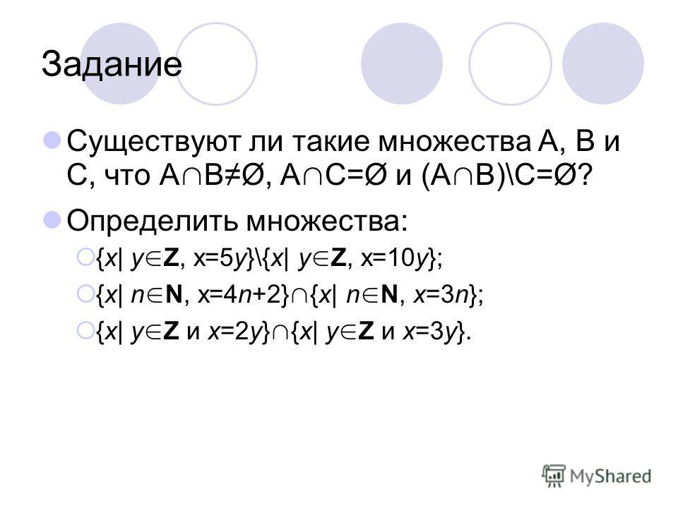 Задание Существуют ли такие множества А, В и С, что А ВØ, А С=Ø и (А В)\С=Ø? Определить множества: {x| y Z, x=5y}\{x| y Z, x=10y}; {x| n N, x=4n+2} {x| n N, x=3n}; {x| y Z и x=2y} {x| y Z и x=3y}.