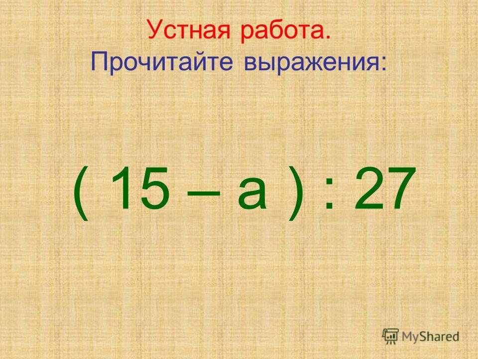 Устная работа. Прочитайте выражения: ( 15 – а ) : 27