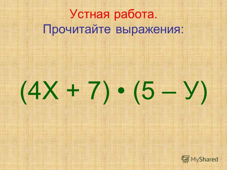 Устная работа. Прочитайте выражения: (4Х + 7) (5 – У)