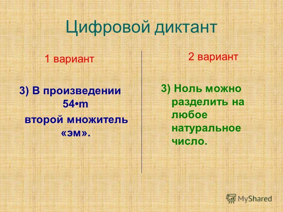 Цифровой диктант 1 вариант 3) В произведении 54m второй множитель «эм». 2 вариант 3) Ноль можно разделить на любое натуральное число.
