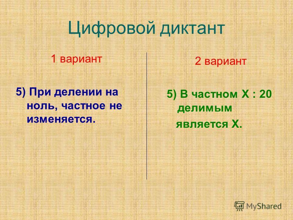 Цифровой диктант 1 вариант 5) При делении на ноль, частное не изменяется. 2 вариант 5) В частном Х : 20 делимым является Х.