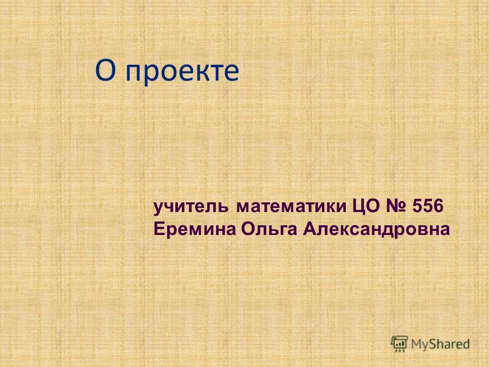 О проекте учитель математики ЦО 556 Еремина Ольга Александровна