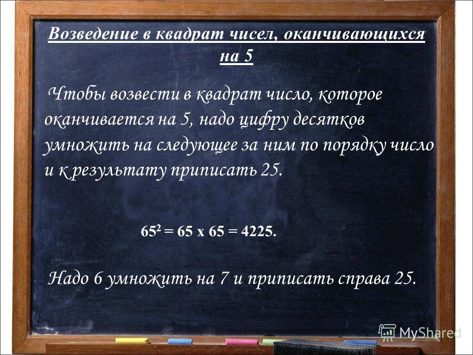 Возведение в квадрат чисел, оканчивающихся на 5 Ч тобы возвести в квадрат число, которое оканчивается на 5, надо цифру десятков умножить на следующее за ним по порядку число и к результату приписать 25. 65 2 = 65 х 65 = 4225. Надо 6 умножить на 7 и п