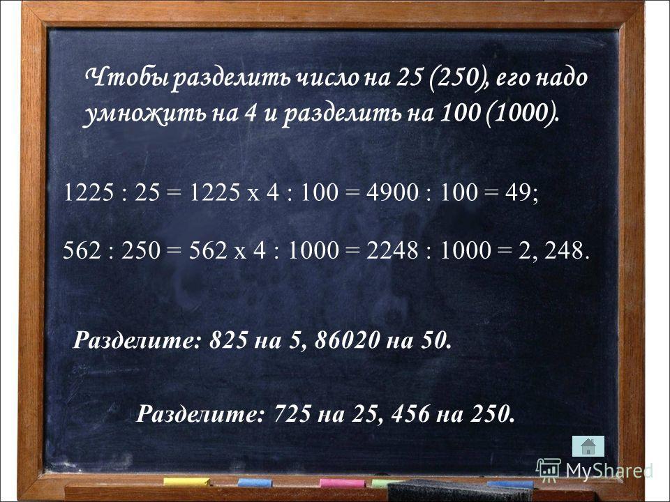 Чтобы разделить число на 25 (250), его надо умножить на 4 и разделить на 100 (1000). 1225 : 25 = 1225 х 4 : 100 = 4900 : 100 = 49; 562 : 250 = 562 х 4 : 1000 = 2248 : 1000 = 2, 248. Разделите: 825 на 5, 86020 на 50. Разделите: 725 на 25, 456 на 250.