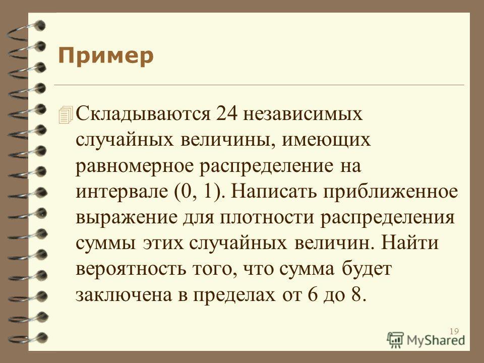 19 Пример 4 Складываются 24 независимых случайных величины, имеющих равномерное распределение на интервале (0, 1). Написать приближенное выражение для плотности распределения суммы этих случайных величин. Найти вероятность того, что сумма будет заклю