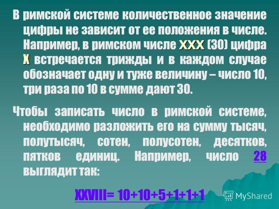 ХХХ Х В римской системе количественное значение цифры не зависит от ее положения в числе. Например, в римском числе ХХХ (30) цифра Х встречается трижды и в каждом случае обозначает одну и туже величину – число 10, три раза по 10 в сумме дают 30. Чтоб