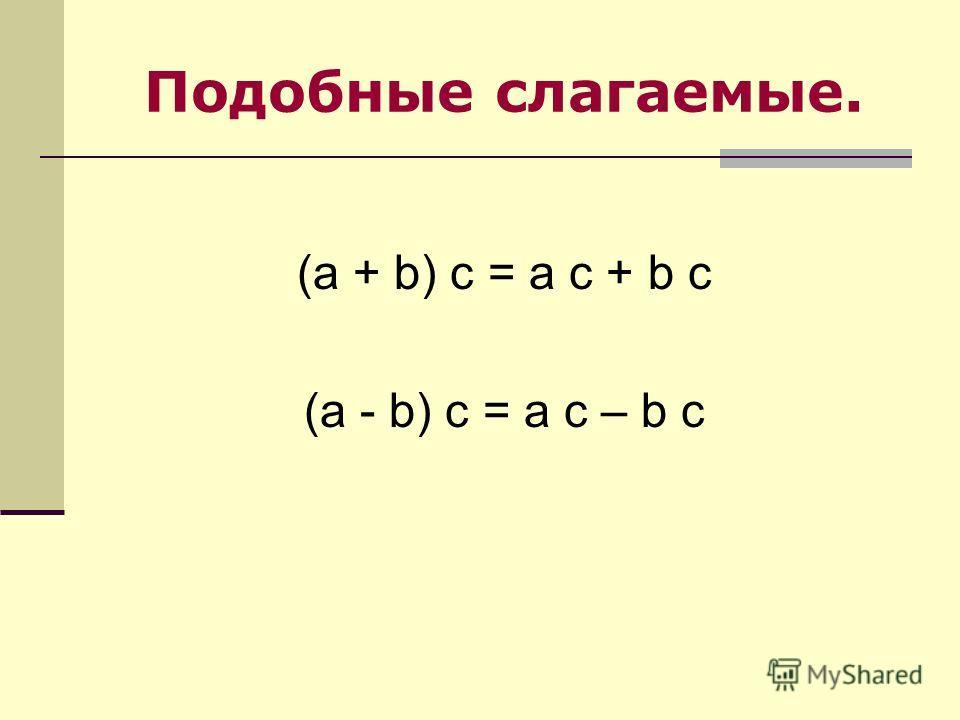 Подобные слагаемые. (a + b) c = a c + b c (a - b) c = a c – b c