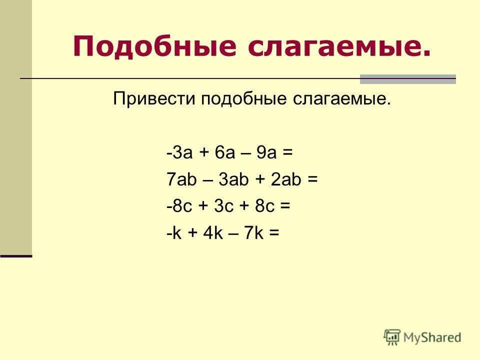 Подобные слагаемые. Привести подобные слагаемые. -3а + 6а – 9а = 7ab – 3ab + 2ab = -8c + 3c + 8c = -k + 4k – 7k =