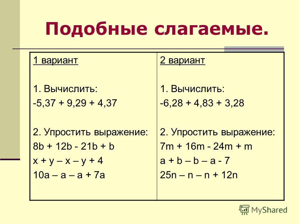 Подобные слагаемые. 1 вариант 1. Вычислить: -5,37 + 9,29 + 4,37 2. Упростить выражение: 8b + 12b - 21b + b x + y – x – y + 4 10a – a – a + 7a 2 вариант 1. Вычислить: -6,28 + 4,83 + 3,28 2. Упростить выражение: 7m + 16m - 24m + m a + b – b – a - 7 25n