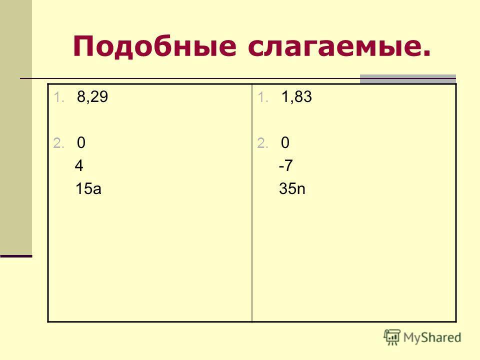 Подобные слагаемые. 1. 8,29 2. 0 4 15a 1. 1,83 2. 0 -7 35n