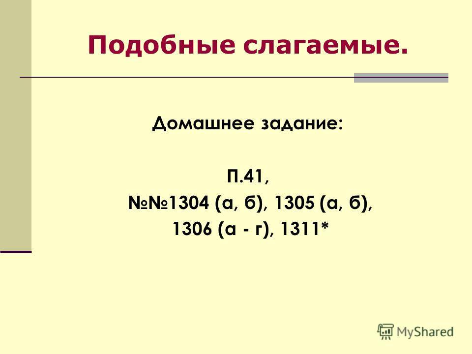 Подобные слагаемые. Домашнее задание: П.41, 1304 (а, б), 1305 (а, б), 1306 (а - г), 1311*