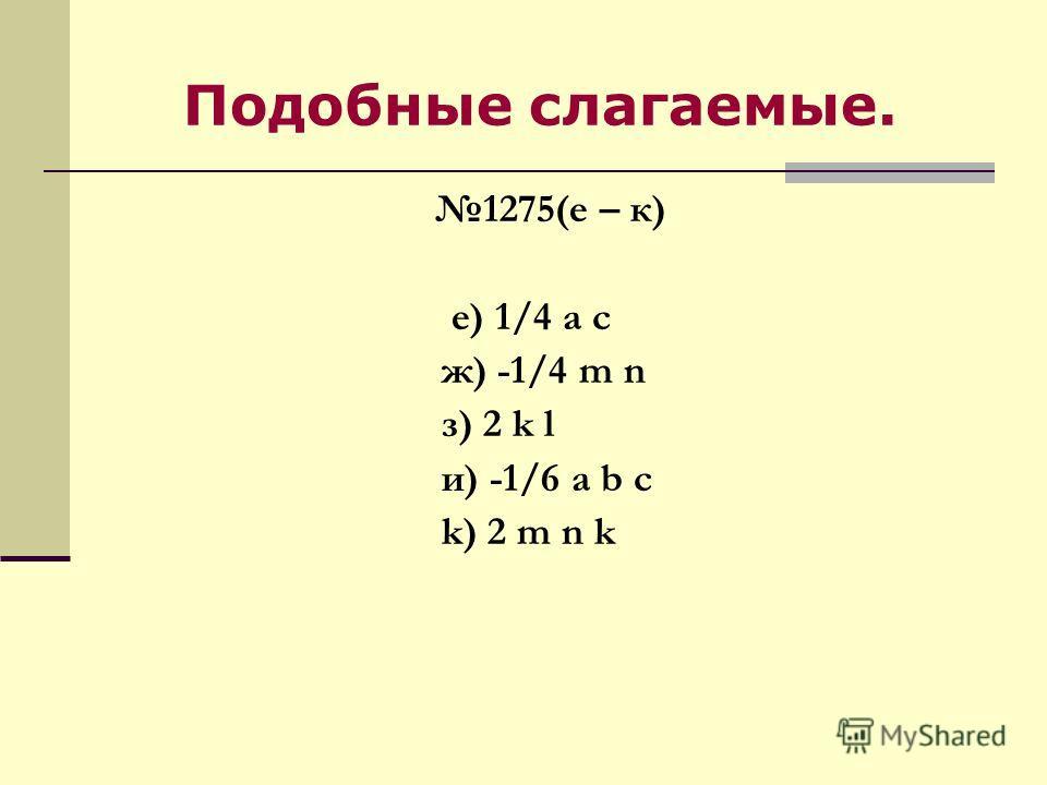 Подобные слагаемые. 1275(е – к) е) 1/4 а с ж) -1/4 m n з) 2 k l и) -1/6 a b c k) 2 m n k