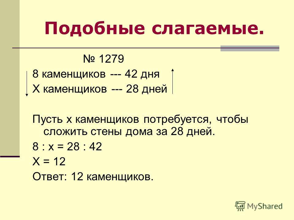 Подобные слагаемые. 1279 8 каменщиков --- 42 дня Х каменщиков --- 28 дней Пусть х каменщиков потребуется, чтобы сложить стены дома за 28 дней. 8 : х = 28 : 42 Х = 12 Ответ: 12 каменщиков.