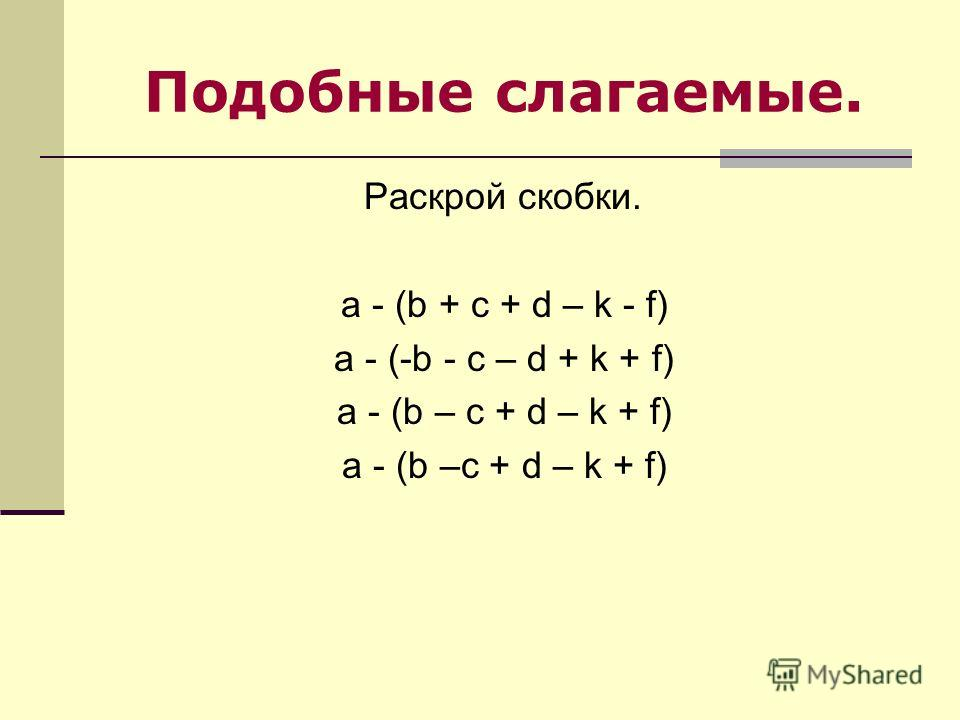 Подобные слагаемые. Раскрой скобки. a - (b + c + d – k - f) a - (-b - c – d + k + f) a - (b – c + d – k + f)