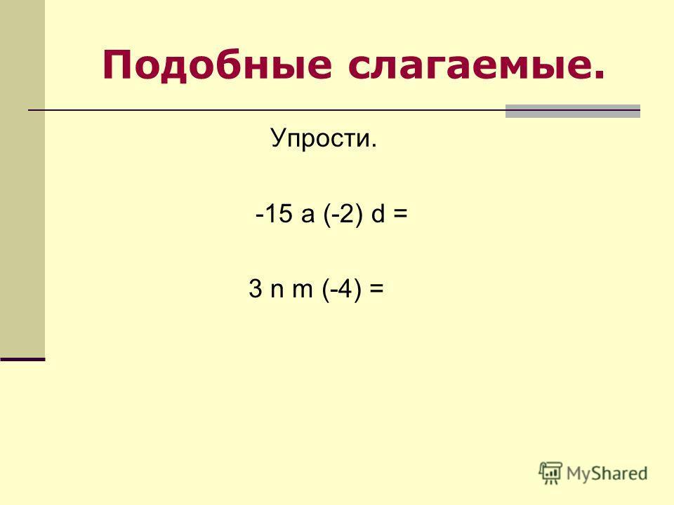 Подобные слагаемые. Упрости. -15 a (-2) d = 3 n m (-4) =