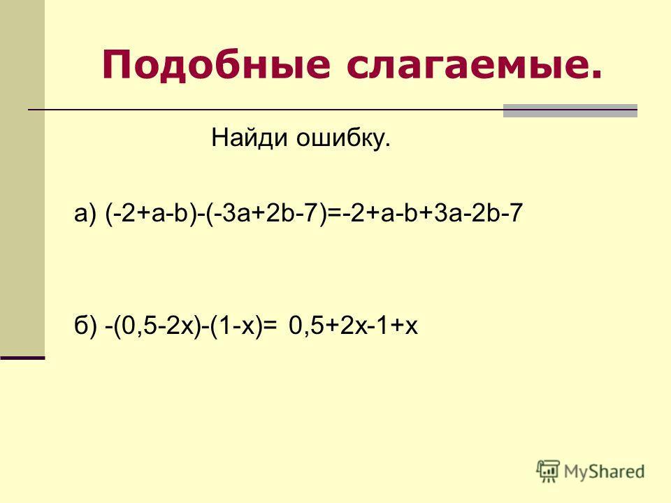 Подобные слагаемые. Найди ошибку. а) (-2+a-b)-(-3a+2b-7)=-2+a-b+3a-2b-7 б) -(0,5-2x)-(1-x)= 0,5+2x-1+x
