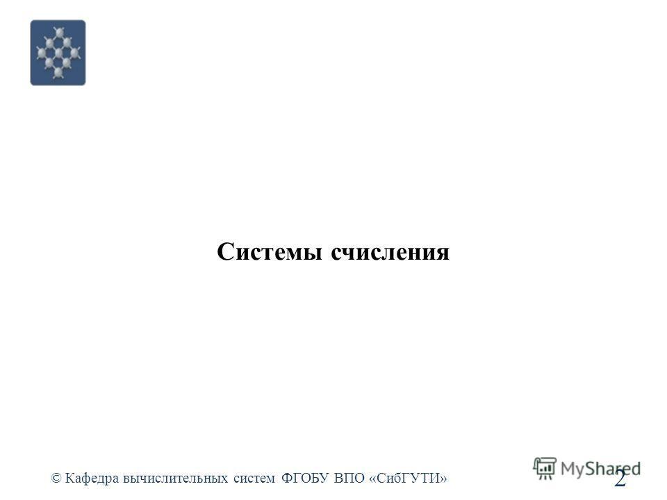 Системы счисления © Кафедра вычислительных систем ФГОБУ ВПО «СибГУТИ» 2