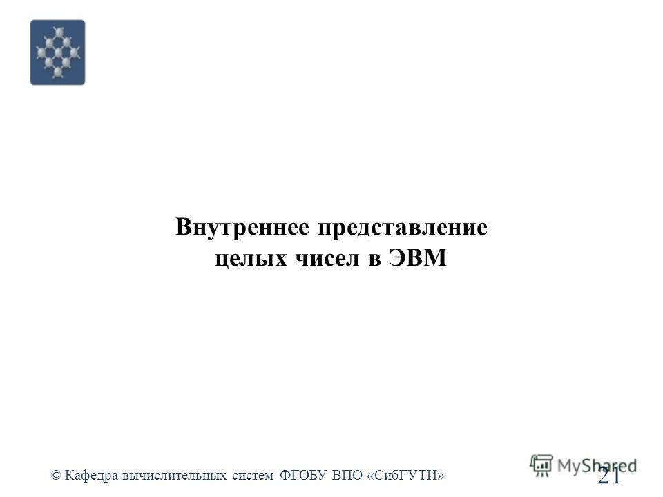 Внутреннее представление целых чисел в ЭВМ © Кафедра вычислительных систем ФГОБУ ВПО «СибГУТИ» 21