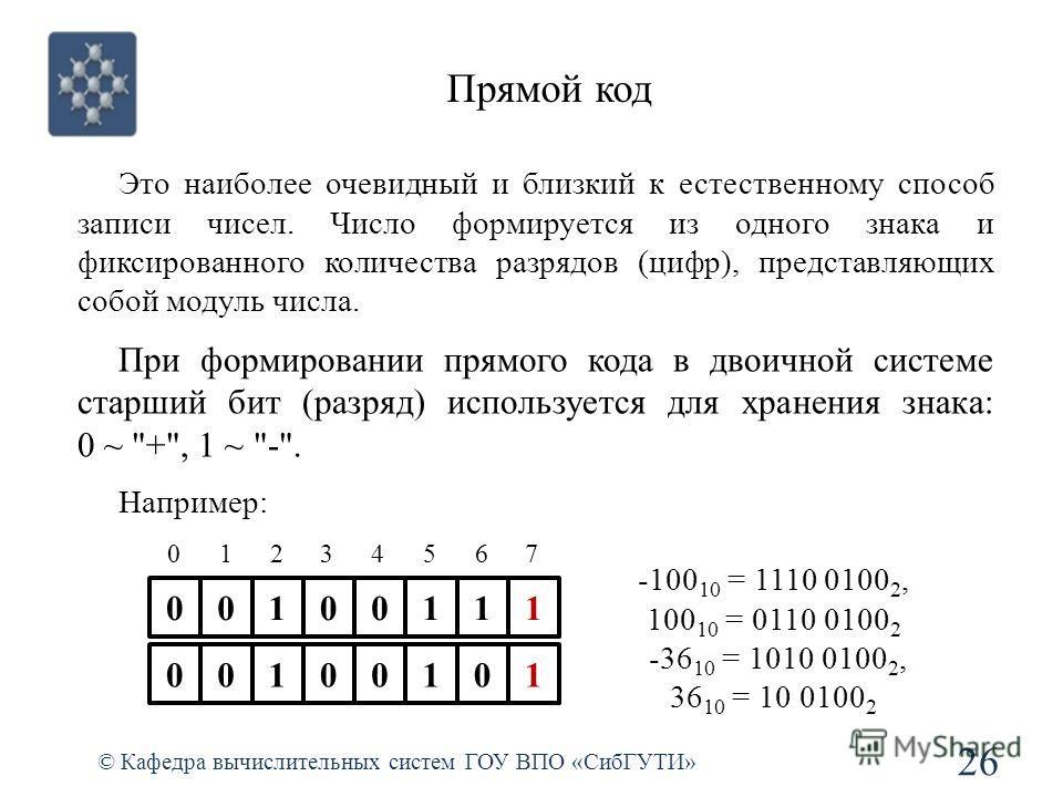 Прямой код 26 © Кафедра вычислительных систем ГОУ ВПО «СибГУТИ» 00100111 01234567 00100101 Это наиболее очевидный и близкий к естественному способ записи чисел. Число формируется из одного знака и фиксированного количества разрядов (цифр), представля