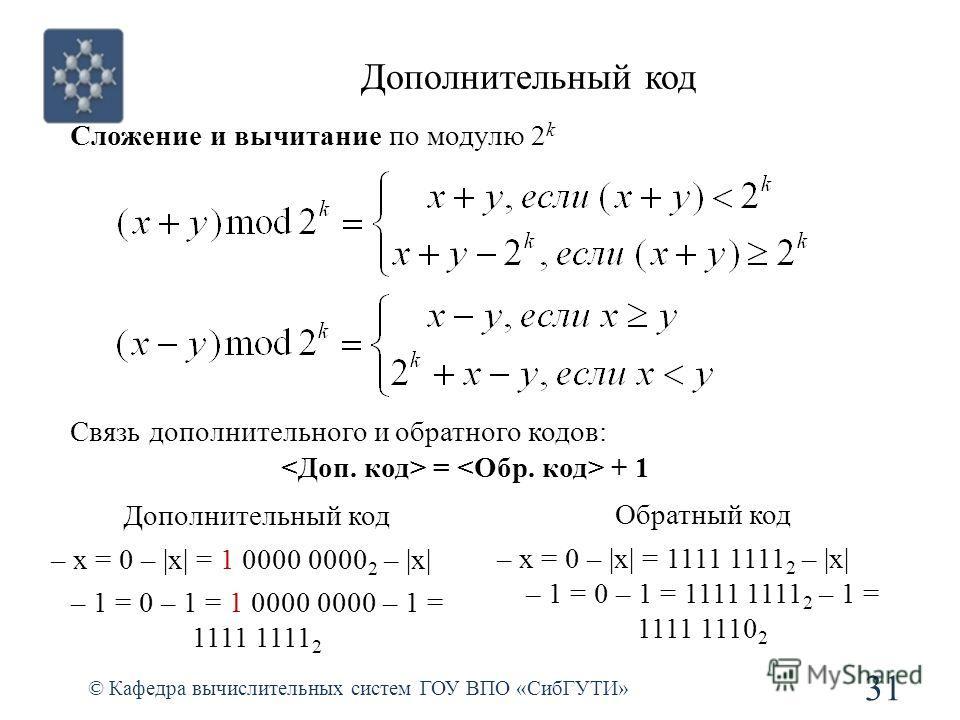Дополнительный код 31 © Кафедра вычислительных систем ГОУ ВПО «СибГУТИ» Сложение и вычитание по модулю 2 k Связь дополнительного и обратного кодов: = + 1 Дополнительный код – х = 0 – |х| = 1 0000 0000 2 – |х| – 1 = 0 – 1 = 1 0000 0000 – 1 = 1111 1111