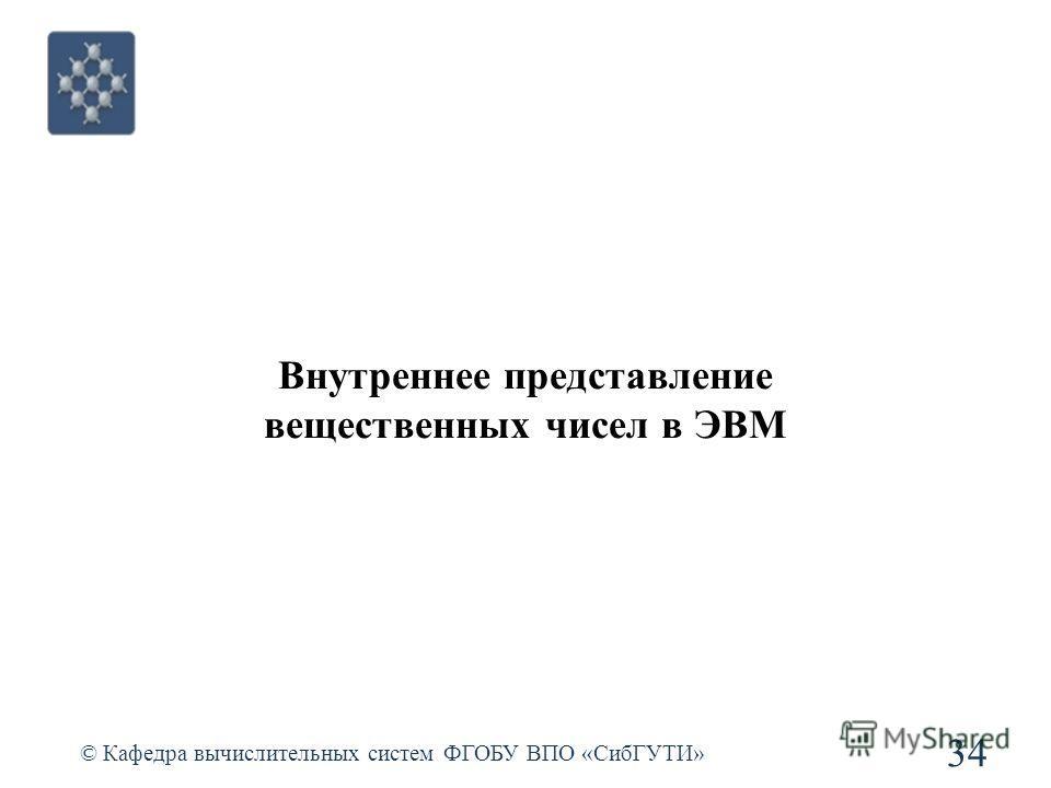 Внутреннее представление вещественных чисел в ЭВМ © Кафедра вычислительных систем ФГОБУ ВПО «СибГУТИ» 34