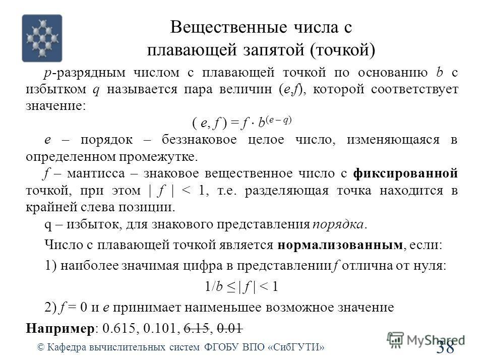 Вещественные числа с плавающей запятой (точкой) 38 © Кафедра вычислительных систем ФГОБУ ВПО «СибГУТИ» p-разрядным числом с плавающей точкой по основанию b с избытком q называется пара величин (e,f), которой соответствует значение: ( e, f ) = f b (e