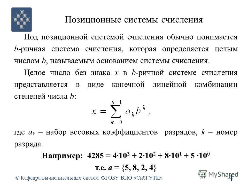 Позиционные системы счисления © Кафедра вычислительных систем ФГОБУ ВПО «СибГУТИ» 4 Под позиционной системой счисления обычно понимается b-ричная система счисления, которая определяется целым числом b, называемым основанием системы счисления. Целое ч