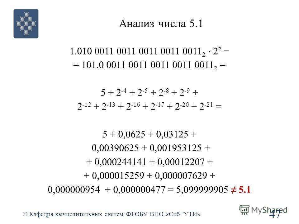 Анализ числа 5.1 47 © Кафедра вычислительных систем ФГОБУ ВПО «СибГУТИ» 1.010 0011 0011 0011 0011 0011 2 2 2 = = 101.0 0011 0011 0011 0011 0011 2 = 5 + 2 -4 + 2 -5 + 2 -8 + 2 -9 + 2 -12 + 2 -13 + 2 -16 + 2 -17 + 2 -20 + 2 -21 = 5 + 0,0625 + 0,03125 +