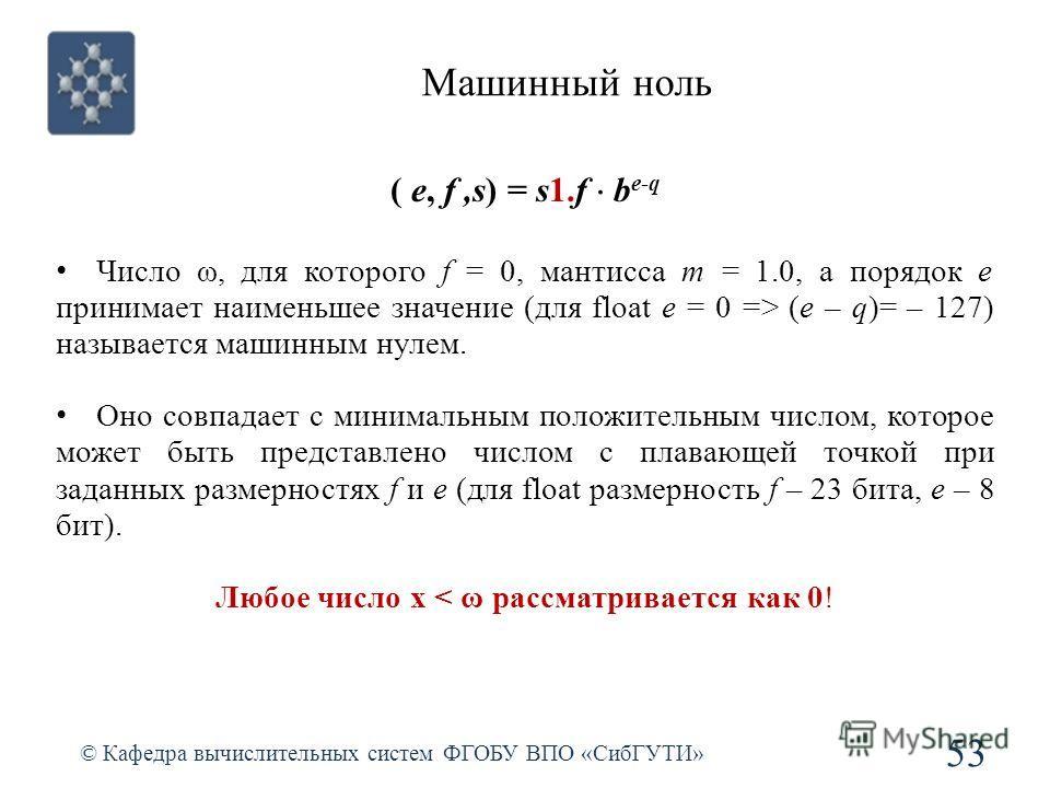 Машинный ноль 53 © Кафедра вычислительных систем ФГОБУ ВПО «СибГУТИ» Число ω, для которого f = 0, мантисса m = 1.0, а порядок e принимает наименьшее значение (для float e = 0 => (e – q)= – 127) называется машинным нулем. Оно совпадает с минимальным п
