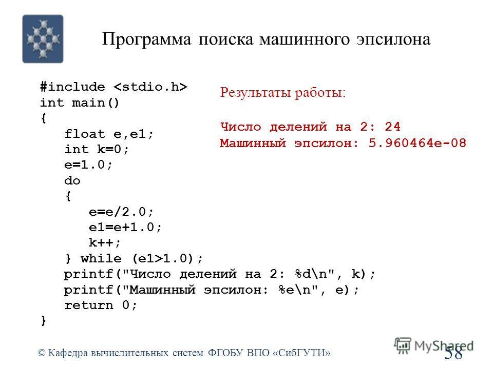 Программа поиска машинного эпсилона 58 © Кафедра вычислительных систем ФГОБУ ВПО «СибГУТИ» #include int main() { float e,e1; int k=0; e=1.0; do { e=e/2.0; e1=e+1.0; k++; } while (e1>1.0); printf(