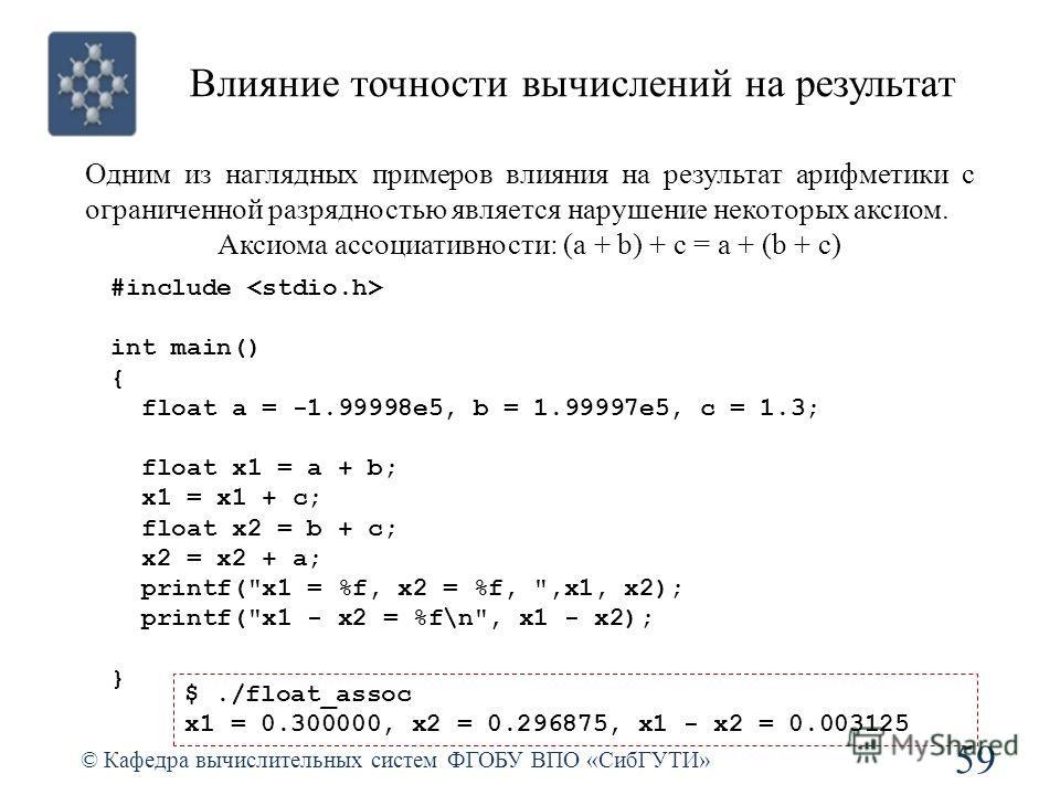 Влияние точности вычислений на результат 59 © Кафедра вычислительных систем ФГОБУ ВПО «СибГУТИ» #include int main() { float a = -1.99998e5, b = 1.99997e5, c = 1.3; float x1 = a + b; x1 = x1 + c; float x2 = b + c; x2 = x2 + a; printf(