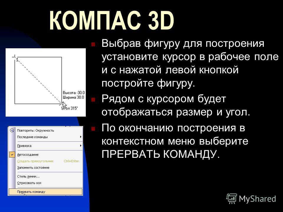 КОМПАС 3D Выбрав фигуру для построения установите курсор в рабочее поле и с нажатой левой кнопкой постройте фигуру. Рядом с курсором будет отображаться размер и угол. По окончанию построения в контекстном меню выберите ПРЕРВАТЬ КОМАНДУ.
