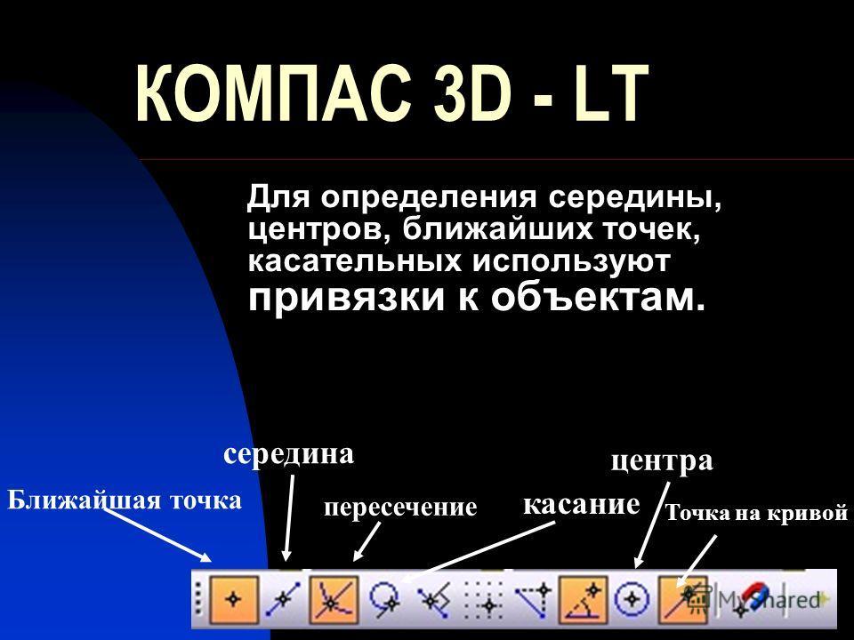 КОМПАС 3D - LT Для определения середины, центров, ближайших точек, касательных используют привязки к объектам. Ближайшая точка середина пересечение касание центра Точка на кривой