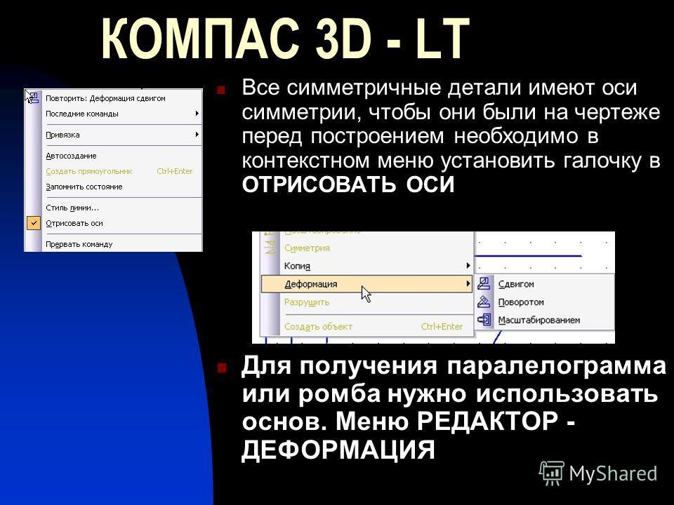 КОМПАС 3D - LT Все симметричные детали имеют оси симметрии, чтобы они были на чертеже перед построением необходимо в контекстном меню установить галочку в ОТРИСОВАТЬ ОСИ Для получения паралелограмма или ромба нужно использовать основ. Меню РЕДАКТОР -