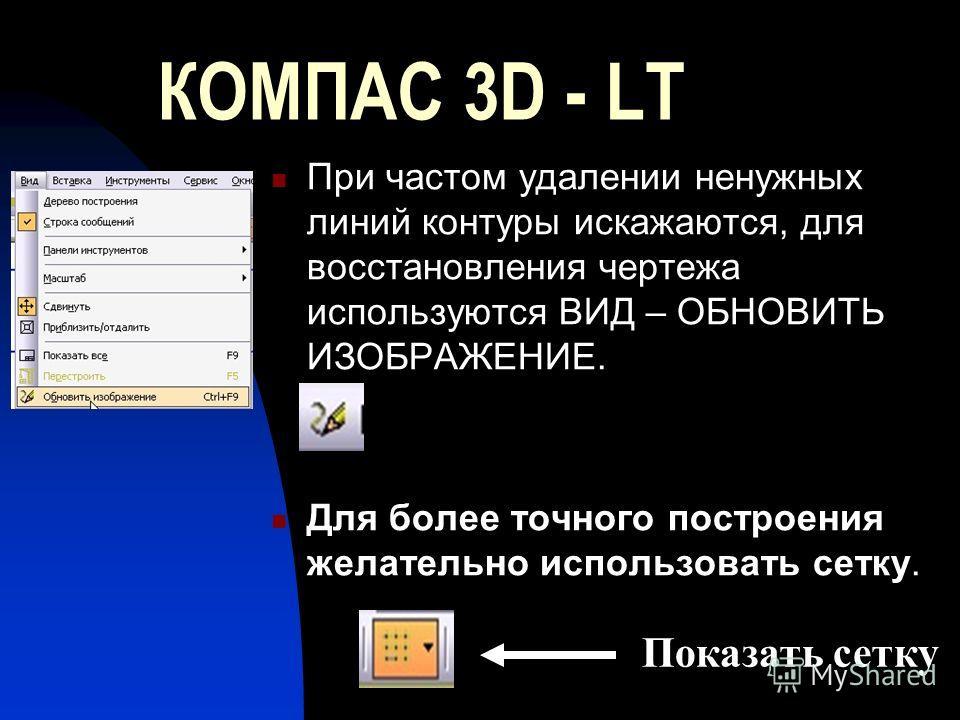 КОМПАС 3D - LT При частом удалении ненужных линий контуры искажаются, для восстановления чертежа используются ВИД – ОБНОВИТЬ ИЗОБРАЖЕНИЕ. Для более точного построения желательно использовать сетку. Показать сетку