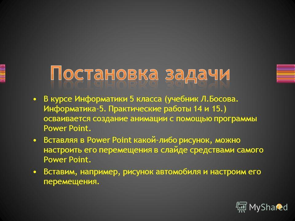 В курсе Информатики 5 класса (учебник Л.Босова. Информатика-5. Практические работы 14 и 15.) осваивается создание анимации с помощью программы Power Point. Вставляя в Power Point какой-либо рисунок, можно настроить его перемещения в слайде средствами